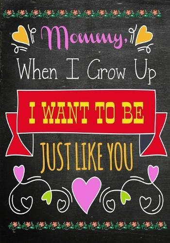 Mommy, When I Grow Up, I want to Be Like You: Mom Appreciation Book, Journal or Planner for Mothers Gift for Moms To Be, New Mothers, Pregnant Women & ... Edition (Inspirational Journals For Mom)