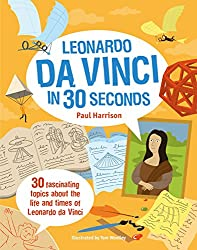 Leonardo Da Vinci in 30 Seconds: 30 fascinating topics about the life and times of Leonardo Da Vinci (Children's 30 Second)