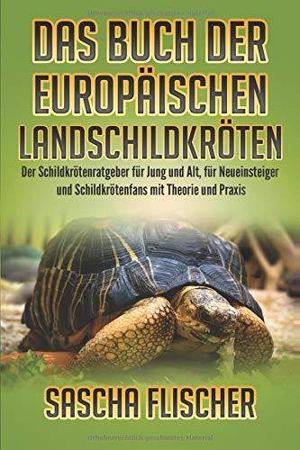 Das Buch der Europäischen Landschildkröten - Der Schildkrötenratgeber für Jung und Alt, für Neueinsteiger und Schildkrötenfans mit Theorie und Praxis