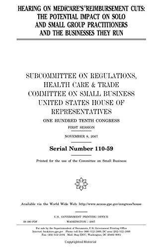Hearing on Medicare's reimbursement cuts :the potential impact on solo and small group practitioners and the businesses they run /