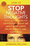 How To Stop Negative Thoughts: What My Near Death Experience Taught Me About Mind Loops, Neuroscience, and Happiness