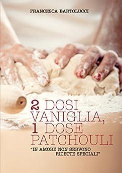 """2DOSI VANIGLIA, 1DOSE PATCHOULI: """"In amore non servono ricette speciali"""" di [Bartolucci, Francesca]"""
