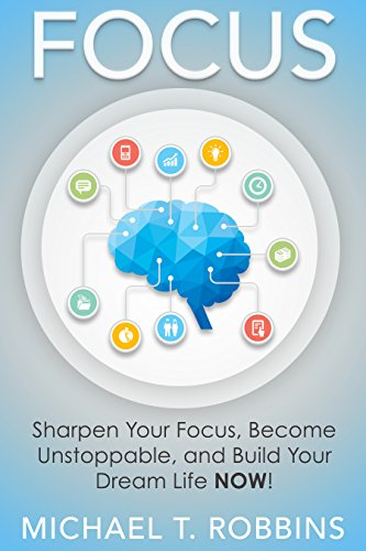 Focus: Sharpen Your Focus, Become Unstoppable and Build Your Dream Life NOW! (How to Live a Good Life Through Focus) (English Edition)
