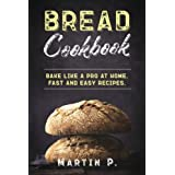 Bread Cookbook: Bake Like A Pro At Home. Fast And Easy Recipes