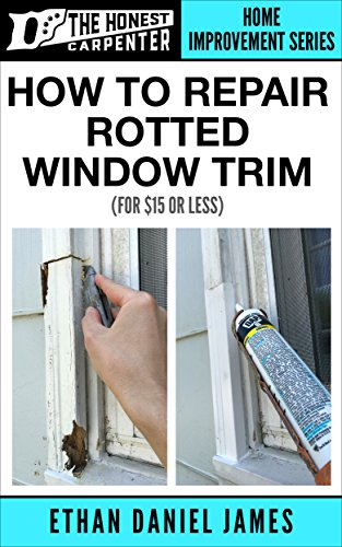 How To Repair Rotted Window Trim: For $15 Or Less... (The Honest Carpenter Book 2) (English Edition)