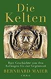 Die Kelten: Ihre Geschichte von den Anfängen bis zur Gegenwart - Bernhard Maier