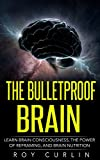 The Bulletproof Brain: Learn Brain Consciousness, The Power Of Reframing, And Brain Nutrition (English Edition)