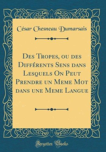 Des Tropes, Ou Des Différents Sens Dans Lesquels on Peut Prendre Un Meme Mot Dans Une Meme Langue (Classic Reprint) par Cesar Chesneau Dumarsais
