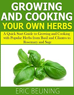 Growing and Cooking Herbs: A Quick Start Guide to Growing and Cooking with Popular Herbs from Basil and Cilantro to Rosemary and Sage (English Edition) par [Beuning, Eric]