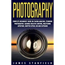 Photography: Complete Beginners' Guide on Taking Amazing, Stunning Photographs- Gaining Creative Control, Mastering Aperture, Shutter Speed, ISO and Exposure ... photography Book 1) (English Edition)