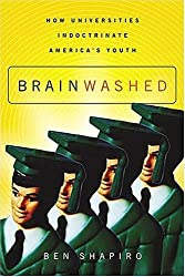Brainwashed: How Universities Indoctrinate America's Youth by Ben Shapiro (2004-05-06)