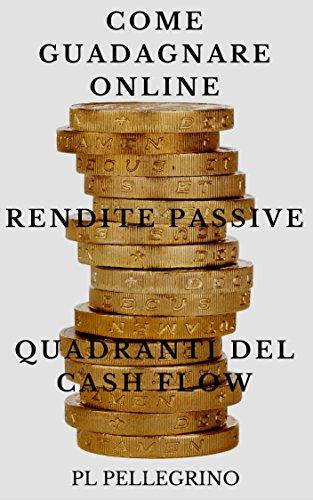 Come guadagnare online con le rendite passive e i quadranti del cash flow: guida per scoprire i segreti degli imprenditori online di successo: marketing, ... finanza personale, libertà finanziaria)