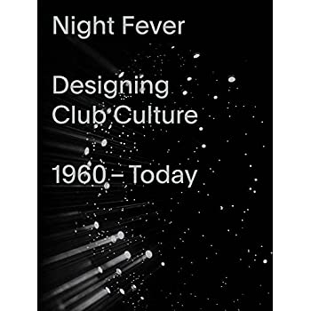 Night Fever : Designing Club Culture 1960 - Today