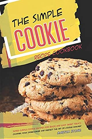 The Simple Cookie Recipe Cookbook: Super-Simple Cookie Recipes for Quick and Easy Sweet Treats - Channel Your Inner Baker and Perfect the Art of Cookie
