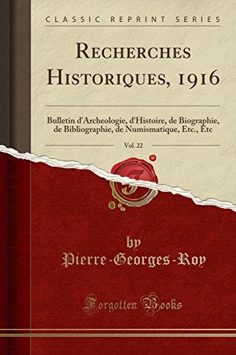 Recherches Historiques, 1916, Vol. 22: Bulletin D'Archeologie, D'Histoire, de Biographie, de Bibliographie, de Numismatique, Etc., Etc (Classic Reprint) par Pierre-Georges-Roy Pierre-Georges-Roy