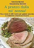 A pranzo dalla mi' nonna: Poco meno di 200 ricette per godere secondo la tradizione casareccia toscana (Italian Edition)