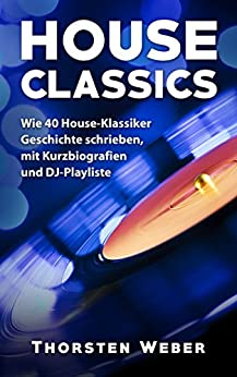 House Classics: Wie 40 House-Klassiker Geschichte schrieben, mit Kurzbiografien und DJ-Playliste von [Weber, Thorsten]