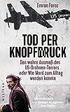 Tod per Knopfdruck: Das wahre Ausmaß des US-Drohnen-Terrors oder Wie Mord zum Alltag werden konnte - Emran Feroz