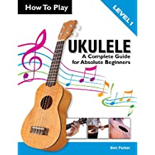 How To Play Ukulele: A Complete Guide for Absolute Beginners (English Edition)