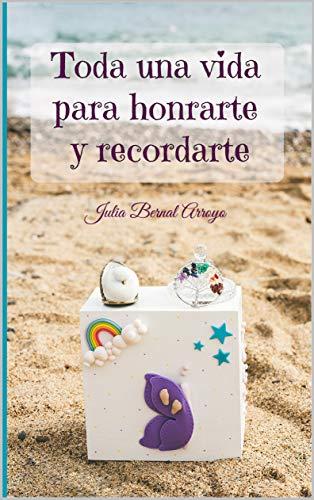 Toda una vida para honrarte y recordarte por Julia Bernal Arroyo