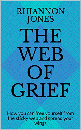 The Web of Grief: How you can free yourself from the sticky web and spread your wings (English Edition)