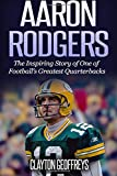 Aaron Rodgers: The Inspiring Story of One of Football?s Greatest Quarterbacks (Football Biography Books)