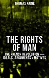 THE RIGHTS OF MAN: The French Revolution – Ideals, Arguments & Motives: Being an Answer to Mr. Burke's Attack on the French Revolution