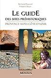 Le guide des sites préhistoriques : Provence-Alpes-Côte-d'Azur