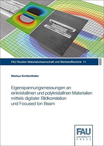 Eigenspannungsmessungen an einkristallinen und polykristallinen Materialien mittels digitaler Bildkorrelation und Focused Ion Beam (FAU Studien Materialwissenschaft und Werkstofftechnik)
