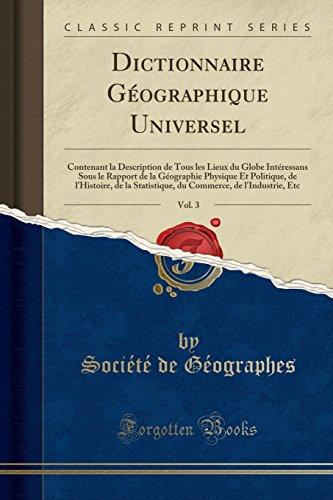 Dictionnaire Géographique Universel, Vol. 3: Contenant La Description de Tous Les Lieux Du Globe Intéressans Sous Le Rapport de la Géographie Physique ... de L'Industrie, Etc (Classic Reprint)