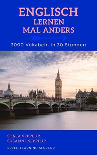 Englisch lernen mal anders - 3000 Vokabeln in 30 Stunden: Langfristiges Merken von 3000 englischen Vokabeln mit innovativen Gedächtnistechniken