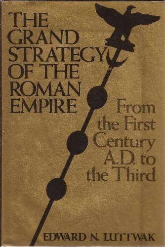 The Grand Strategy of the Roman Empire: From the First Century A.D. to the Third by Professor Edward N. Luttwak (1976-12-01)