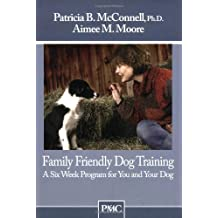Family Friendly Dog Training: A Six Week Program for You and Your Dog by Patricia B McConnell Ph.D. (2006-12-20)