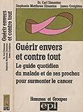 Guérir envers et contre tout - Le guide quotidien du malade et de ses proches pour surmonter le cancer (Hommes et groupes)