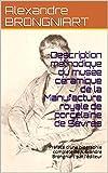 Description méthodique du musée céramique de la Manufacture royale de porcelaine de Sèvres: Préfacé d'une biographie complète de Alexandre Brongniart par l'éditeur