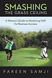 Smashing the Grass Ceiling: A Womens Guide to Mastering Golf for Business Success