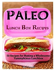 Paleo Lunch Box Recipes: 50 Recipes for Making a Wholesome Yummylicious Lunchbox