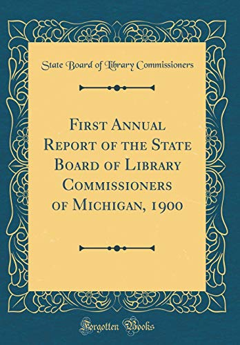 Michigan Board (First Annual Report of the State Board of Library Commissioners of Michigan, 1900 (Classic Reprint))