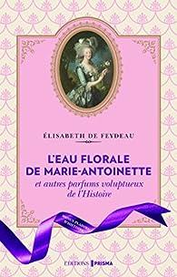 L'eau de rose de Marie-Antoinette et autres parfums voluptueux de l'histoire par Élisabeth de Feydeau