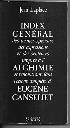 Index général des termes spéciaux, des expressions et des sentences propres à l'Alchimie se rencontrant dans l'oeuvre complète d'Eugène Canseliet