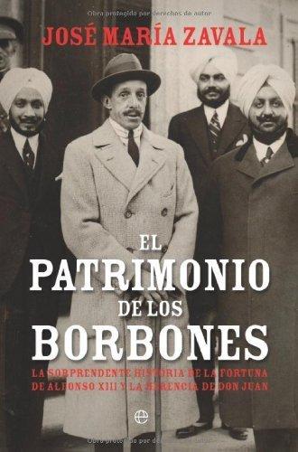 El patrimonio de los Borbones : la sorprendente historia de la fortuna de Alfonso XIII y la herencia de Don Juan (Historia Del Siglo Xx) por Jose Maria Zavala