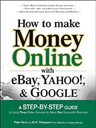 How to Make Money Online with eBay, Yahoo!, and Google: A Step-by-step Guide to Using Three Online Services to Make One Successful Business