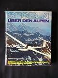 *Segeln über den Alpen : Erlebnis u. Technik d. Hochgebirgsfluges ; e. Rekordflieger berichtet