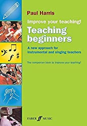 Improve Your Teaching -- Teaching Beginners: A new approach for instrumental and singing teachers (Faber Edition: Improve Your Teaching!) by Paul Harris (2008-08-01)