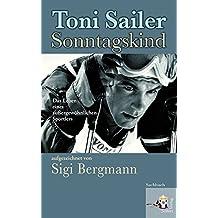 Toni Sailer Sonntagskind. Das Leben eines außergewöhnlichen Sportlers