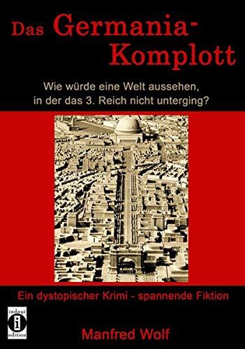 Das Germania-Komplott: Wie würde eine Welt aussehen, in der das 3. Reich nicht unterging?: Ein dystopischer Krimi - spannende Fiktion
