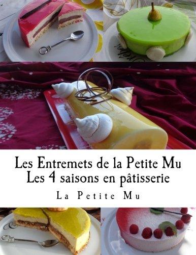 Les Entremets de la Petite Mu: Les 4 Saisons en Patisserie par La Petite Mu