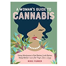 A Womans Guide to Cannabis: Using Marijuana to Feel Better, Look Better, Sleep Better - and Get High Like a Lady