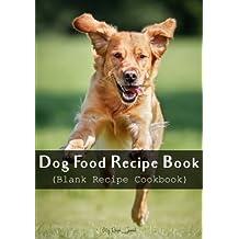 Dog Food Recipe Book: Blank Recipe Cookbook, 7 x 10, 100 Blank Recipe Pages
