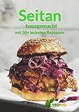 Seitan hausgemacht: Seitan zu Hause aus Weizenmehl und Weizengluten herstellen – Mit über 50 Rezepten